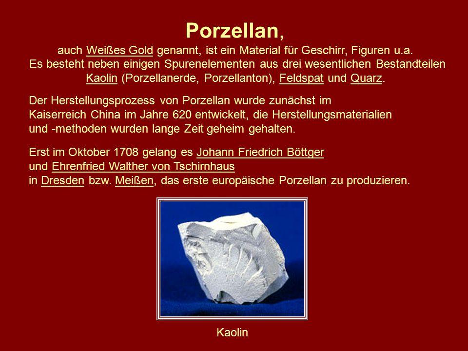 Porzellan, auch Weißes Gold genannt, ist ein Material für Geschirr, Figuren u.a.Weißes Gold Es besteht neben einigen Spurenelementen aus drei wesentlichen Bestandteilen KaolinKaolin (Porzellanerde, Porzellanton), Feldspat und Quarz.FeldspatQuarz Der Herstellungsprozess von Porzellan wurde zunächst im Kaiserreich China im Jahre 620 entwickelt, die Herstellungsmaterialien und -methoden wurden lange Zeit geheim gehalten.