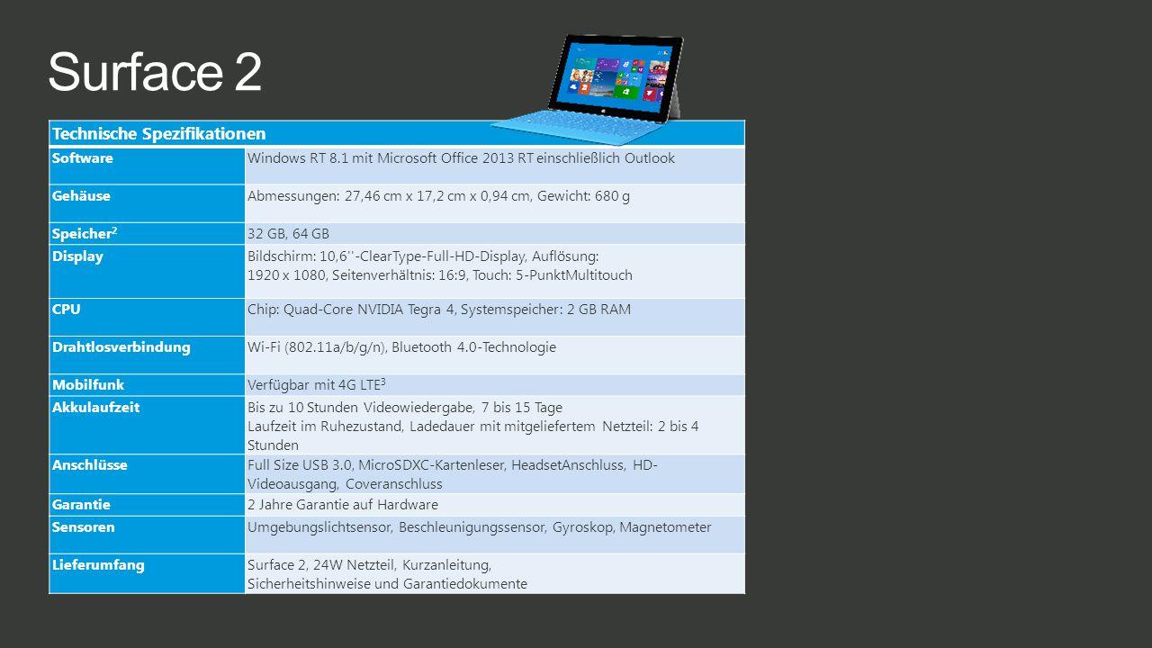 Surface 2 Technische Spezifikationen SoftwareWindows RT 8.1 mit Microsoft Office 2013 RT einschließlich Outlook GehäuseAbmessungen: 27,46 cm x 17,2 cm x 0,94 cm, Gewicht: 680 g Speicher 2 32 GB, 64 GB Display Bildschirm: 10,6 -ClearType-Full-HD-Display, Auflösung: 1920 x 1080, Seitenverhältnis: 16:9, Touch: 5-PunktMultitouch CPUChip: Quad-Core NVIDIA Tegra 4, Systemspeicher: 2 GB RAM DrahtlosverbindungWi-Fi (802.11a/b/g/n), Bluetooth 4.0-Technologie MobilfunkVerfügbar mit 4G LTE 3 Akkulaufzeit Bis zu 10 Stunden Videowiedergabe, 7 bis 15 Tage Laufzeit im Ruhezustand, Ladedauer mit mitgeliefertem Netzteil: 2 bis 4 Stunden Anschlüsse Full Size USB 3.0, MicroSDXC-Kartenleser, HeadsetAnschluss, HD- Videoausgang, Coveranschluss Garantie2 Jahre Garantie auf Hardware SensorenUmgebungslichtsensor, Beschleunigungssensor, Gyroskop, Magnetometer LieferumfangSurface 2, 24W Netzteil, Kurzanleitung, Sicherheitshinweise und Garantiedokumente