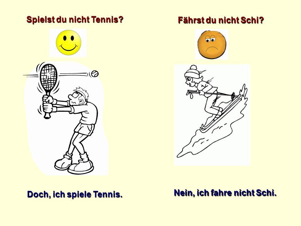 Spielst du nicht Tennis? Doch, ich spiele Tennis. Fährst du nicht Schi? Nein, ich fahre nicht Schi.