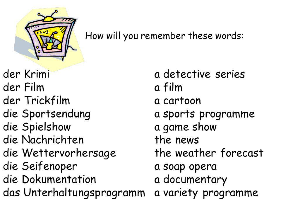 a detective series a film a cartoon a sports programme a game show the news the weather forecast a soap opera a documentary a variety programme der Krimi der Film der Trickfilm die Sportsendung die Spielshow die Nachrichten die Wettervorhersage die Seifenoper die Dokumentation das Unterhaltungsprogramm How will you remember these words: