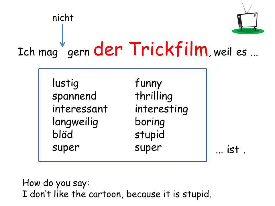 Ich mag gern der Trickfilm, weil es...