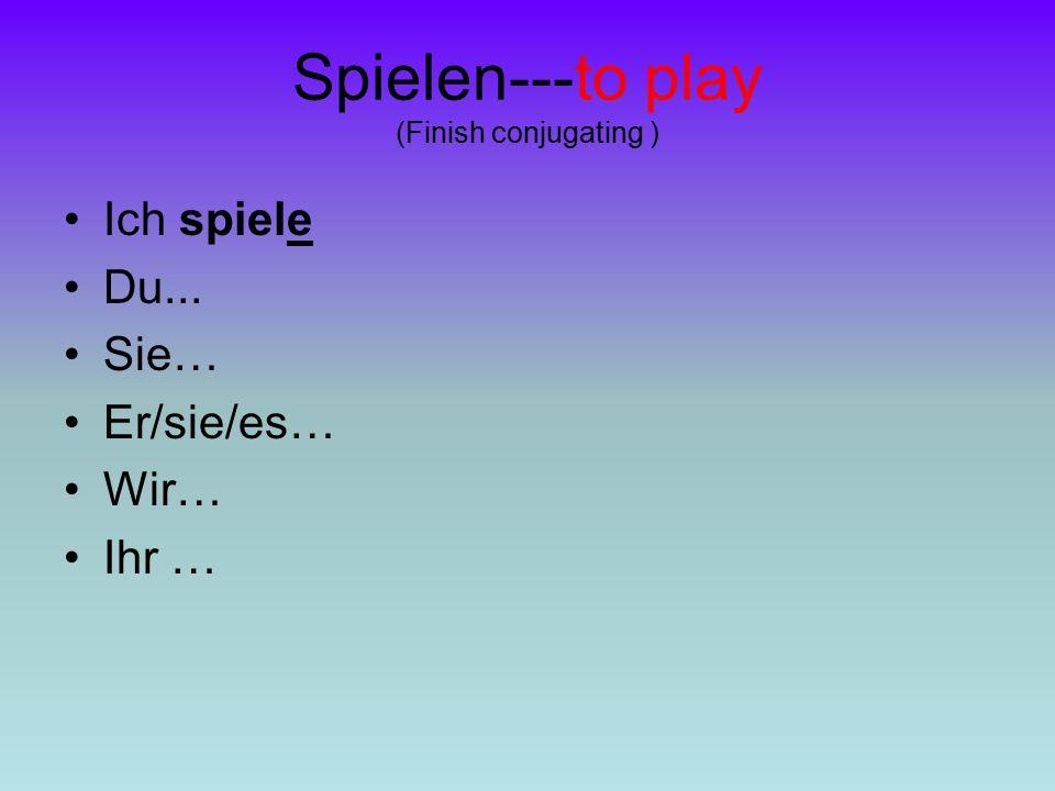 Spielen---to play (Finish conjugating ) Ich spiele Du... Sie… Er/sie/es… Wir… Ihr …