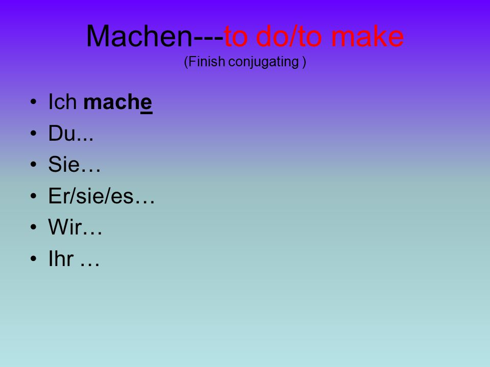 Machen---to do/to make (Finish conjugating ) Ich mache Du... Sie… Er/sie/es… Wir… Ihr …