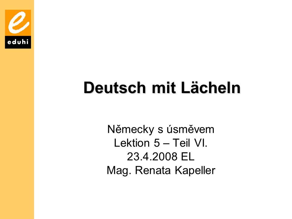 Deutsch mit Lächeln Německy s úsměvem Lektion 5 – Teil VI. 23.4.2008 EL Mag. Renata Kapeller