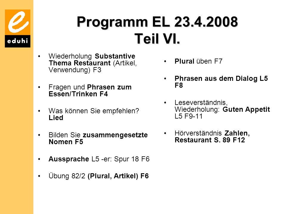 Programm EL 23.4.2008 Teil VI. Wiederholung Substantive Thema Restaurant (Artikel, Verwendung) F3 Fragen und Phrasen zum Essen/Trinken F4 Was können S