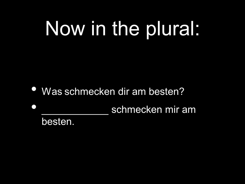 Now in the plural: Was schmecken dir am besten? ____________ schmecken mir am besten.
