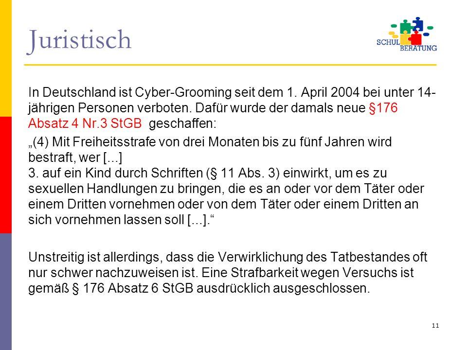 Juristisch In Deutschland ist Cyber-Grooming seit dem 1. April 2004 bei unter 14- jährigen Personen verboten. Dafür wurde der damals neue §176 Absatz