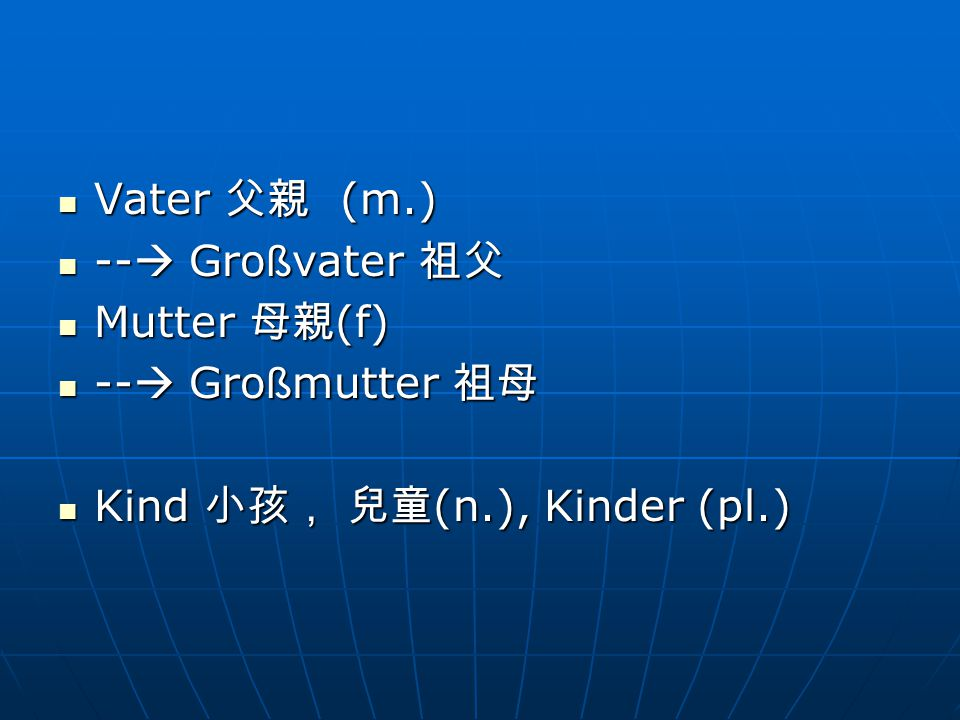 Vater 父親 (m.) Vater 父親 (m.) --  Gro ß vater 祖父 --  Gro ß vater 祖父 Mutter 母親 (f) Mutter 母親 (f) --  Gro ß mutter 祖母 --  Gro ß mutter 祖母 Kind 小孩, 兒童 (n.), Kinder (pl.) Kind 小孩, 兒童 (n.), Kinder (pl.)