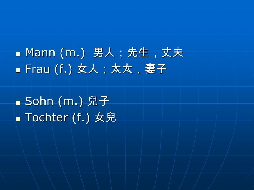 Mann (m.) 男人;先生,丈夫 Mann (m.) 男人;先生,丈夫 Frau (f.) 女人;太太,妻子 Frau (f.) 女人;太太,妻子 Sohn (m.) 兒子 Sohn (m.) 兒子 Tochter (f.) 女兒 Tochter (f.) 女兒