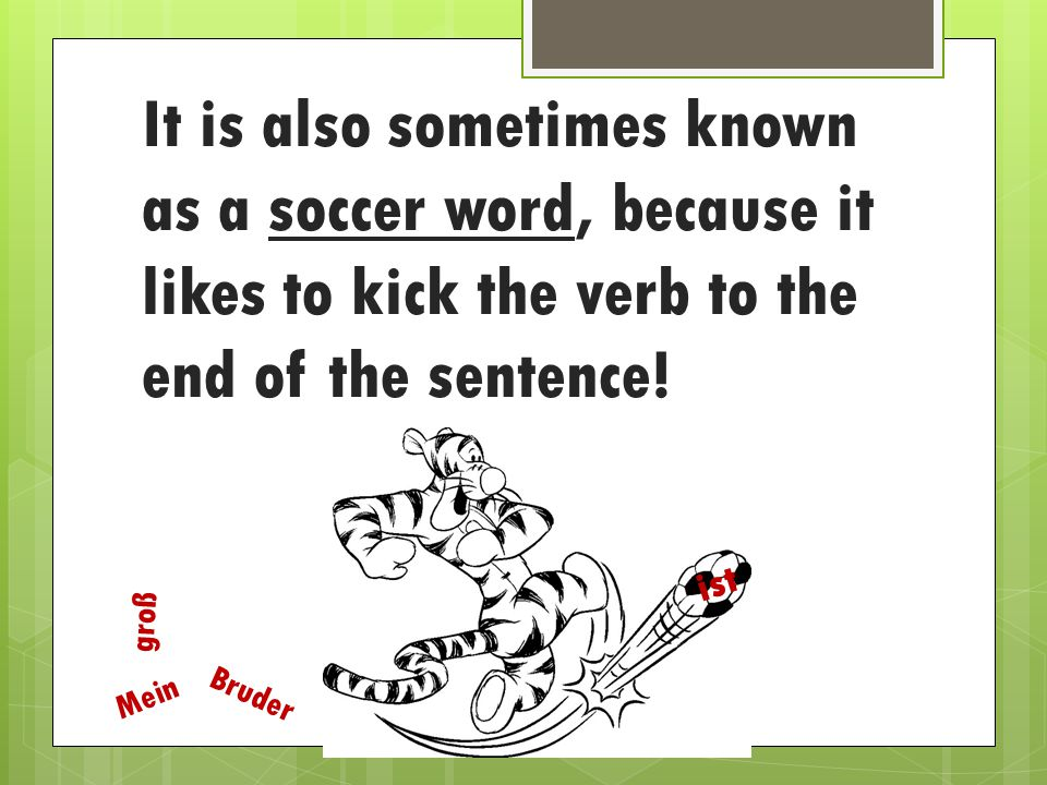 It is also sometimes known as a soccer word, because it likes to kick the verb to the end of the sentence.
