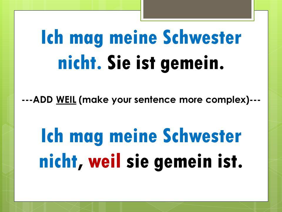 Ich mag meine Schwester nicht. Sie ist gemein. ---ADD WEIL (make your sentence more complex)--- Ich mag meine Schwester nicht, weil sie gemein ist.