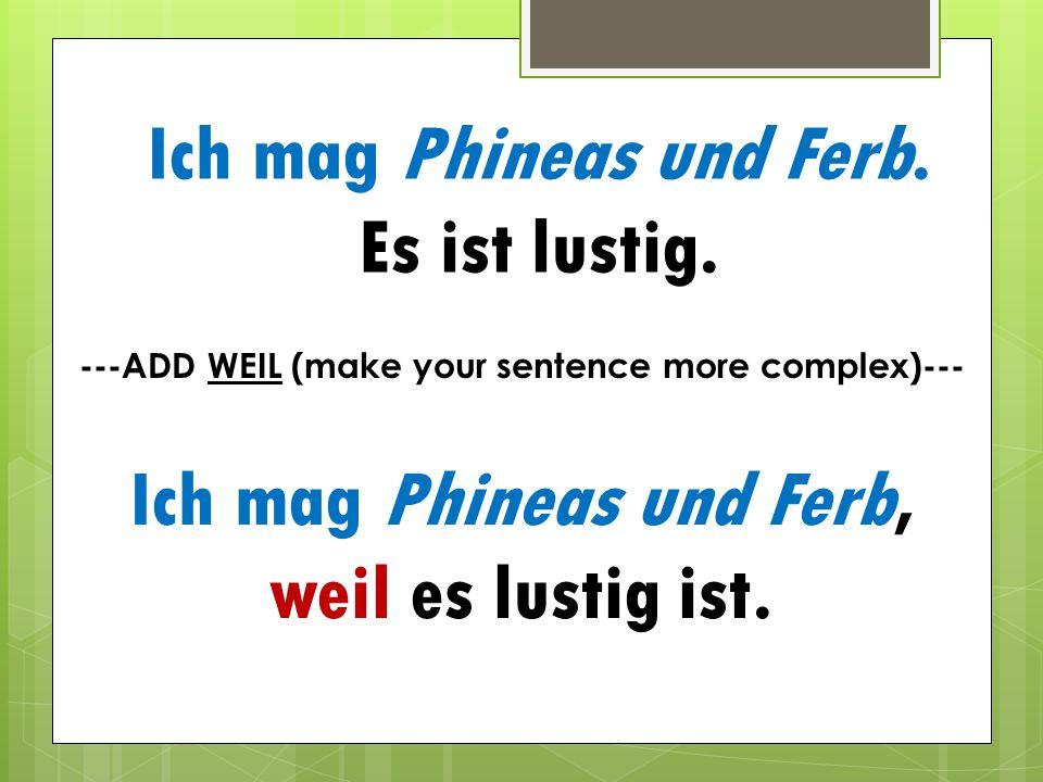 Ich mag Phineas und Ferb. Es ist lustig. Ich mag Phineas und Ferb, weil es lustig ist. ---ADD WEIL (make your sentence more complex)---