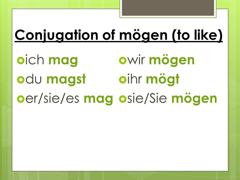 Conjugation of mögen (to like)  ich mag  du magst  er/sie/es mag  wir mögen  ihr mögt  sie/Sie mögen