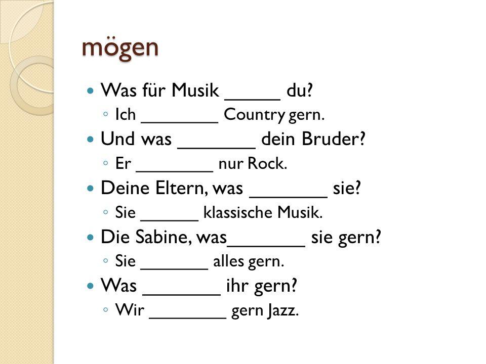 mögen Was für Musik _____ du.◦ Ich ________ Country gern.