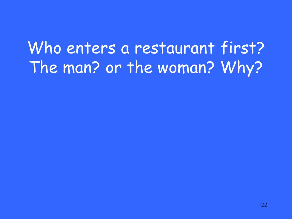 22 Who enters a restaurant first The man or the woman Why