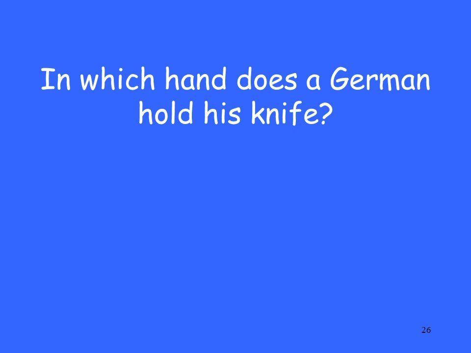 26 In which hand does a German hold his knife