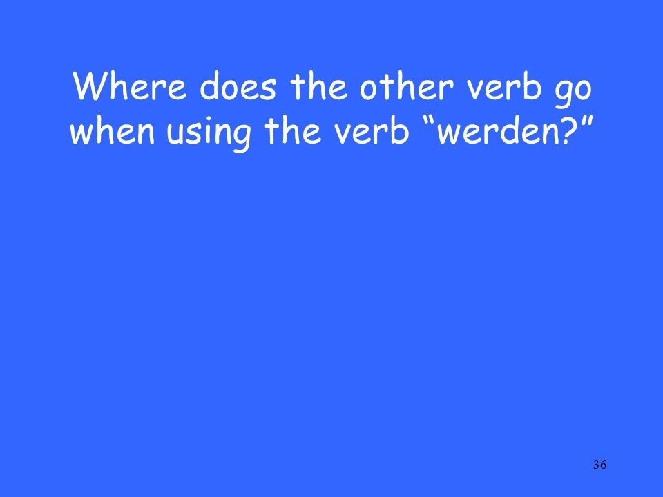 36 Where does the other verb go when using the verb werden