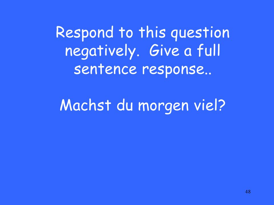 48 Respond to this question negatively. Give a full sentence response.. Machst du morgen viel