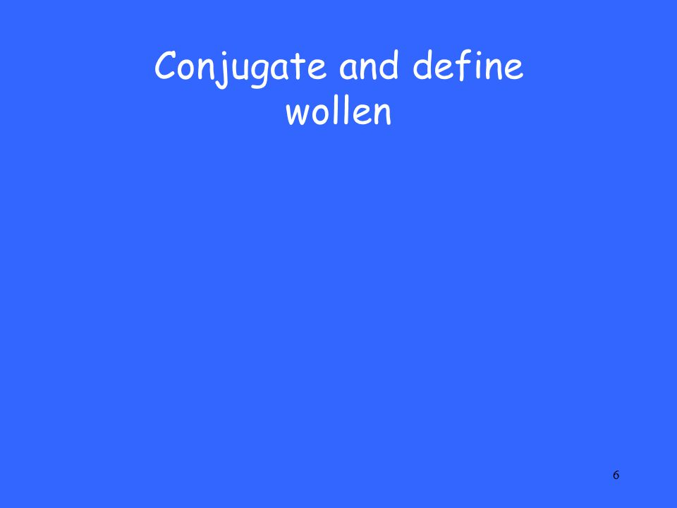 6 Conjugate and define wollen