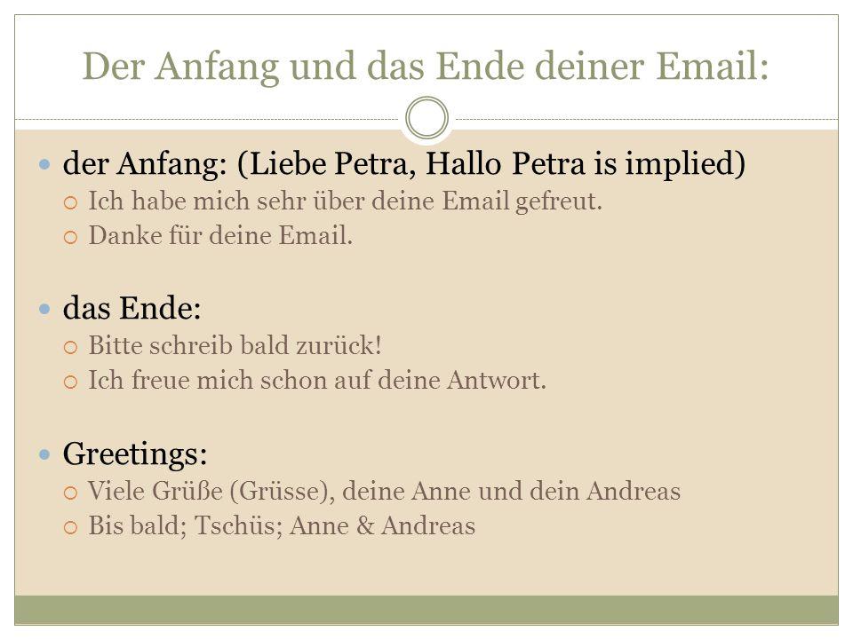 Der Anfang und das Ende deiner Email: der Anfang: (Liebe Petra, Hallo Petra is implied)  Ich habe mich sehr über deine Email gefreut.  Danke für dei