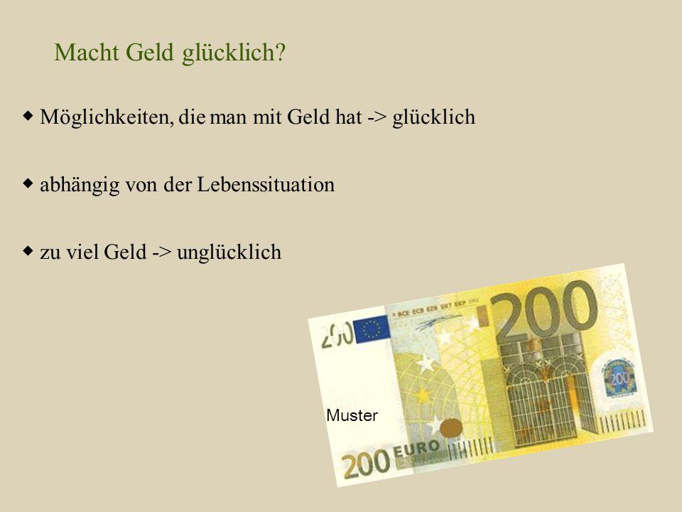 Macht Geld glücklich? ◆ Möglichkeiten, die man mit Geld hat -> glücklich ◆ abhängig von der Lebenssituation ◆ zu viel Geld -> unglücklich Muster