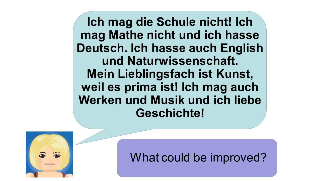 Ich mag die Schule nicht! Ich mag Mathe nicht und ich hasse Deutsch. Ich hasse auch English und Naturwissenschaft. Mein Lieblingsfach ist Kunst, weil