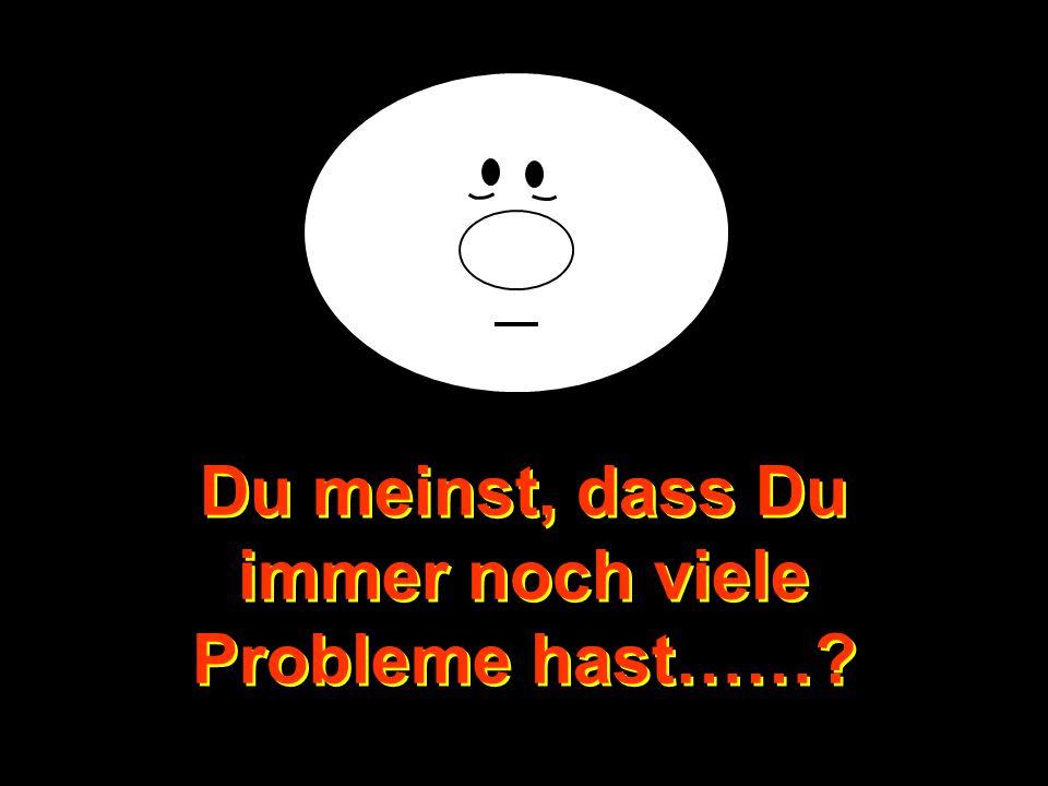 NO TE QUEJES! Du meinst, dass Du immer noch viele Probleme hast……? Du meinst, dass Du immer noch viele Probleme hast……?