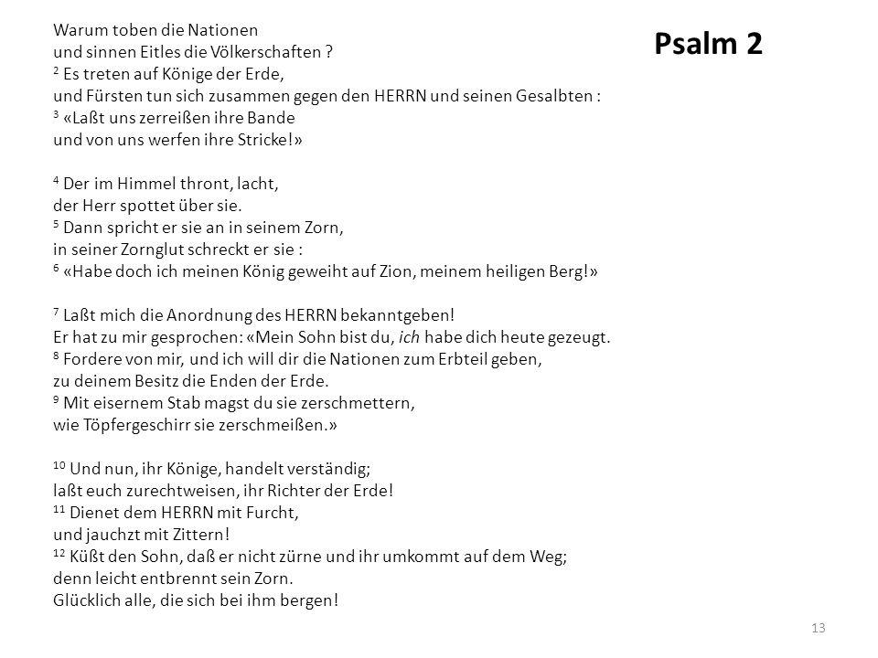 Psalm 2 Warum toben die Nationen und sinnen Eitles die Völkerschaften ? 2 Es treten auf Könige der Erde, und Fürsten tun sich zusammen gegen den HERRN