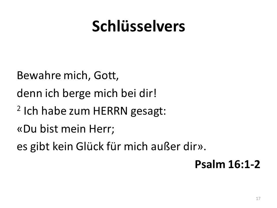 Schlüsselvers Bewahre mich, Gott, denn ich berge mich bei dir! 2 Ich habe zum HERRN gesagt: «Du bist mein Herr; es gibt kein Glück für mich außer dir»
