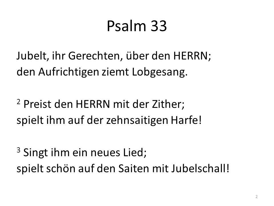 Psalm 33 Jubelt, ihr Gerechten, über den HERRN; den Aufrichtigen ziemt Lobgesang. 2 Preist den HERRN mit der Zither; spielt ihm auf der zehnsaitigen H