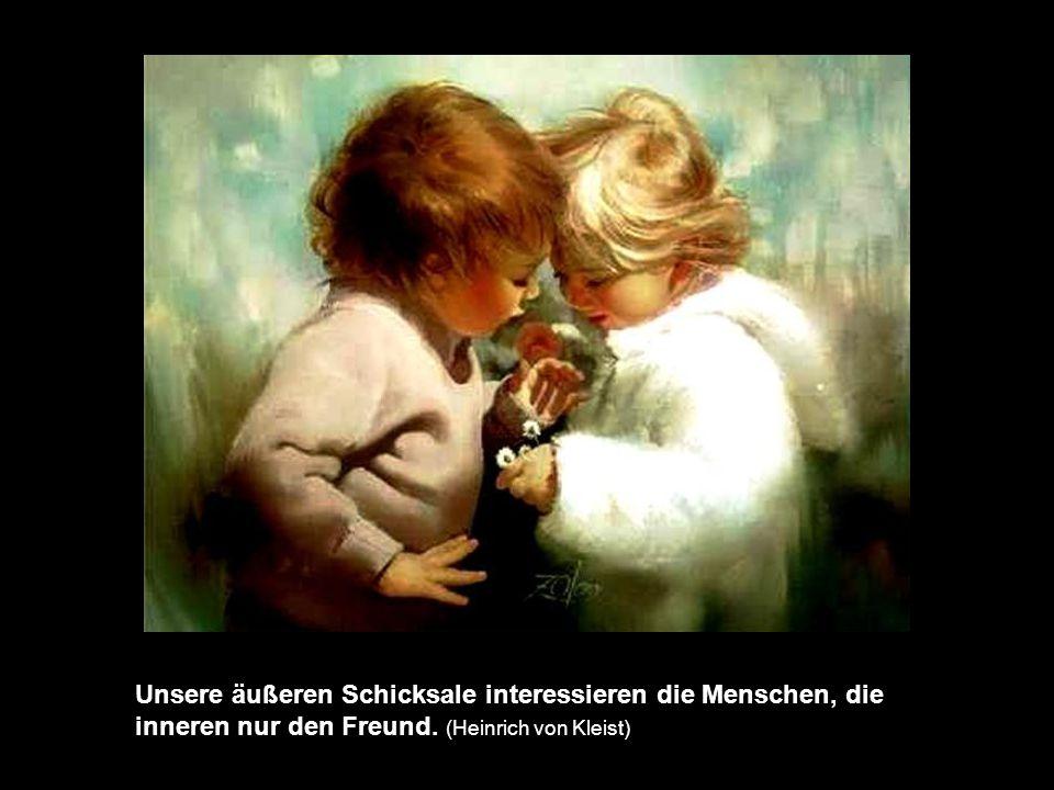 Unsere äußeren Schicksale interessieren die Menschen, die inneren nur den Freund.