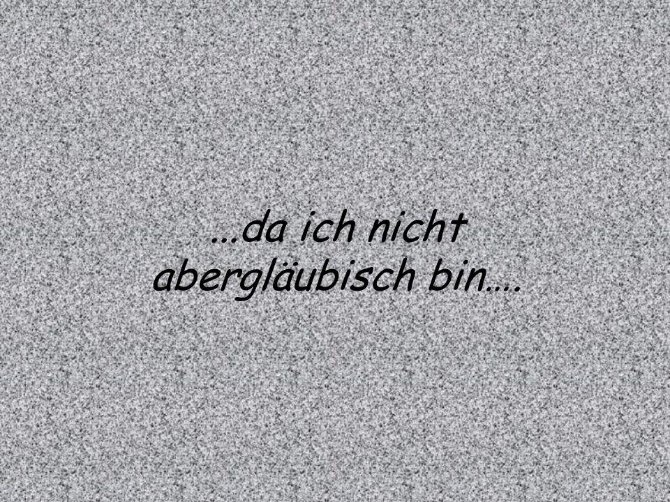 ...da ich nicht abergläubisch bin….