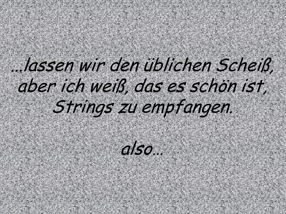 ...lassen wir den üblichen Scheiß, aber ich weiß, das es schön ist, Strings zu empfangen. also…