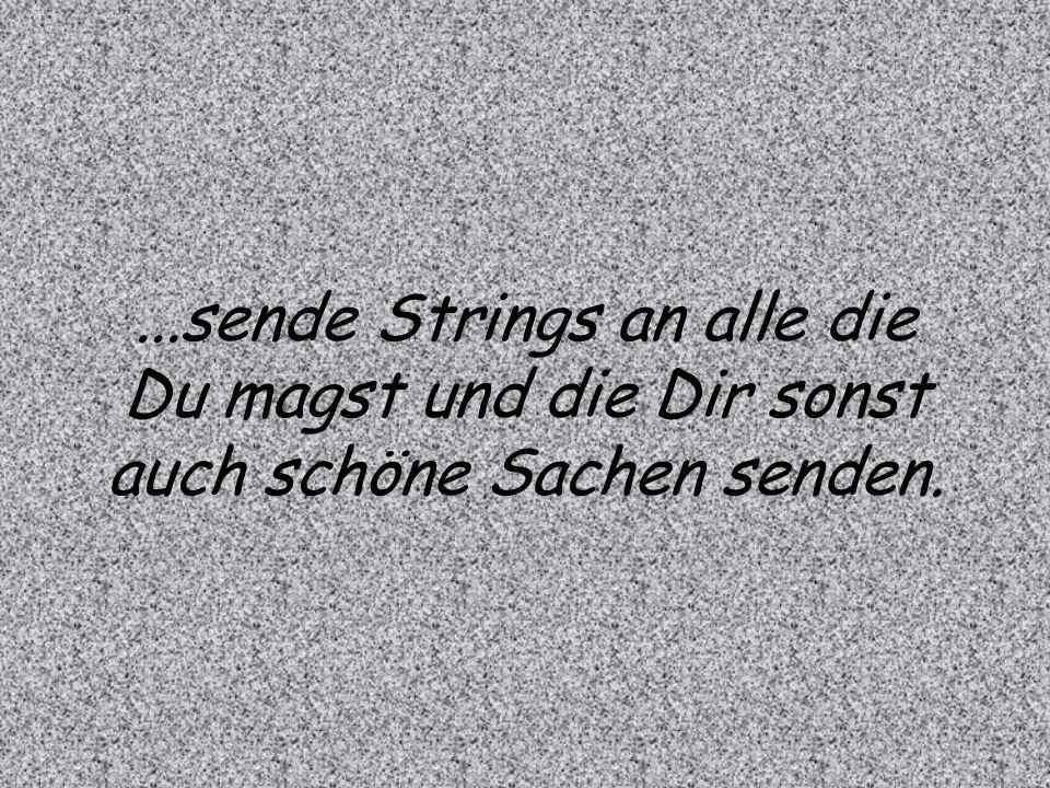 ...sende Strings an alle die Du magst und die Dir sonst auch schöne Sachen senden.