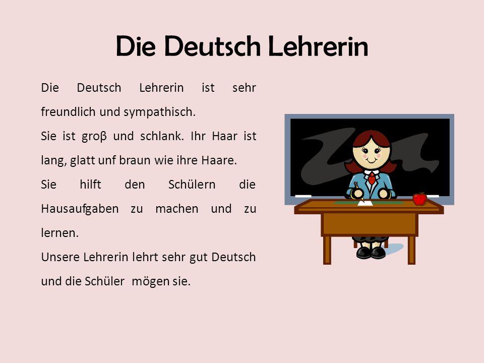 Die Deutsch Lehrerin Die Deutsch Lehrerin ist sehr freundlich und sympathisch. Sie ist groβ und schlank. Ihr Haar ist lang, glatt unf braun wie ihre H