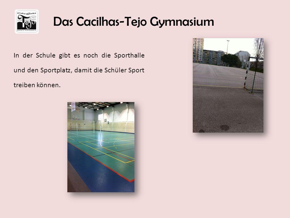In der Schule gibt es noch die Sporthalle und den Sportplatz, damit die Schüler Sport treiben können. Das Cacilhas-Tejo Gymnasium
