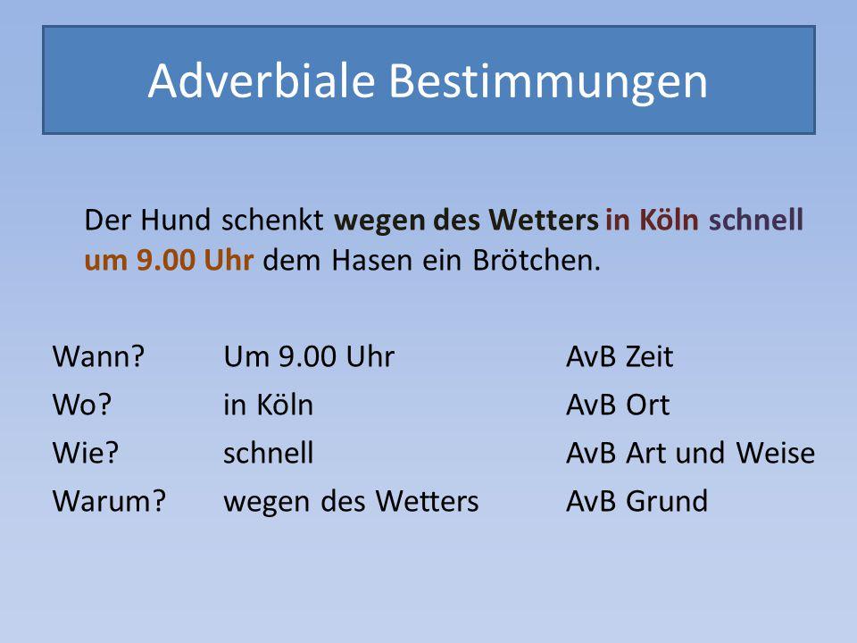 Adverbiale Bestimmungen Der Hund schenkt wegen des Wetters in Köln schnell um 9.00 Uhr dem Hasen ein Brötchen. Wann? Um 9.00 Uhr AvB Zeit Wo? in KölnA