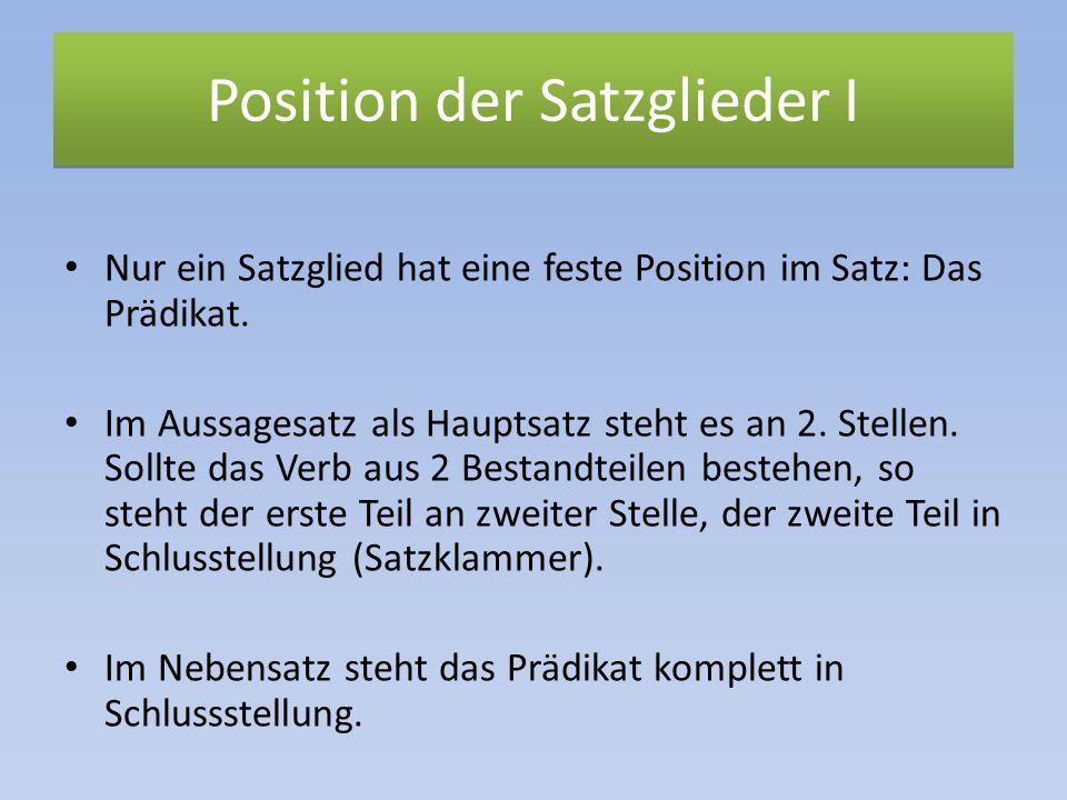 Position der Satzglieder I Nur ein Satzglied hat eine feste Position im Satz: Das Prädikat. Im Aussagesatz als Hauptsatz steht es an 2. Stellen. Sollt