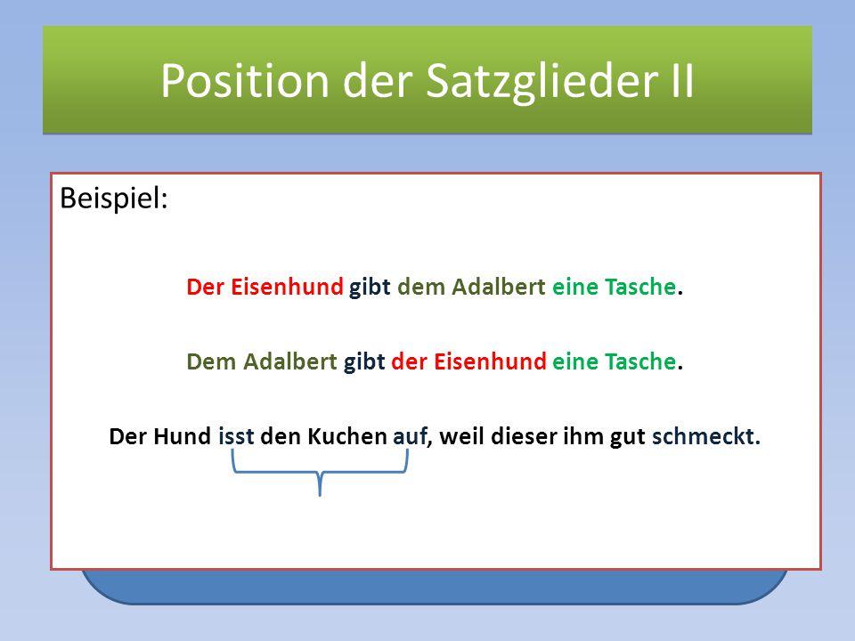 Position der Satzglieder II Beispiel: Der Eisenhund gibt dem Adalbert eine Tasche. Dem Adalbert gibt der Eisenhund eine Tasche. Der Hund isst den Kuch