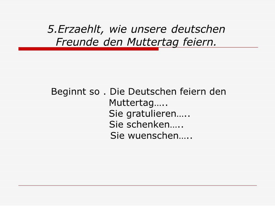 Beginnt so. Die Deutschen feiern den Muttertag….. Sie gratulieren….. Sie schenken….. Sie wuenschen….. 5.Erzaehlt, wie unsere deutschen Freunde den Mut