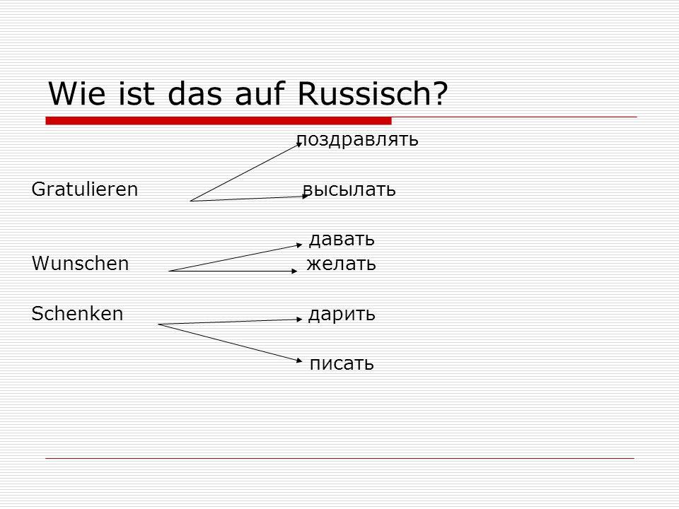 Wie ist das auf Russisch? поздравлять Gratulieren высылать давать Wunschen желать Schenken дарить писать