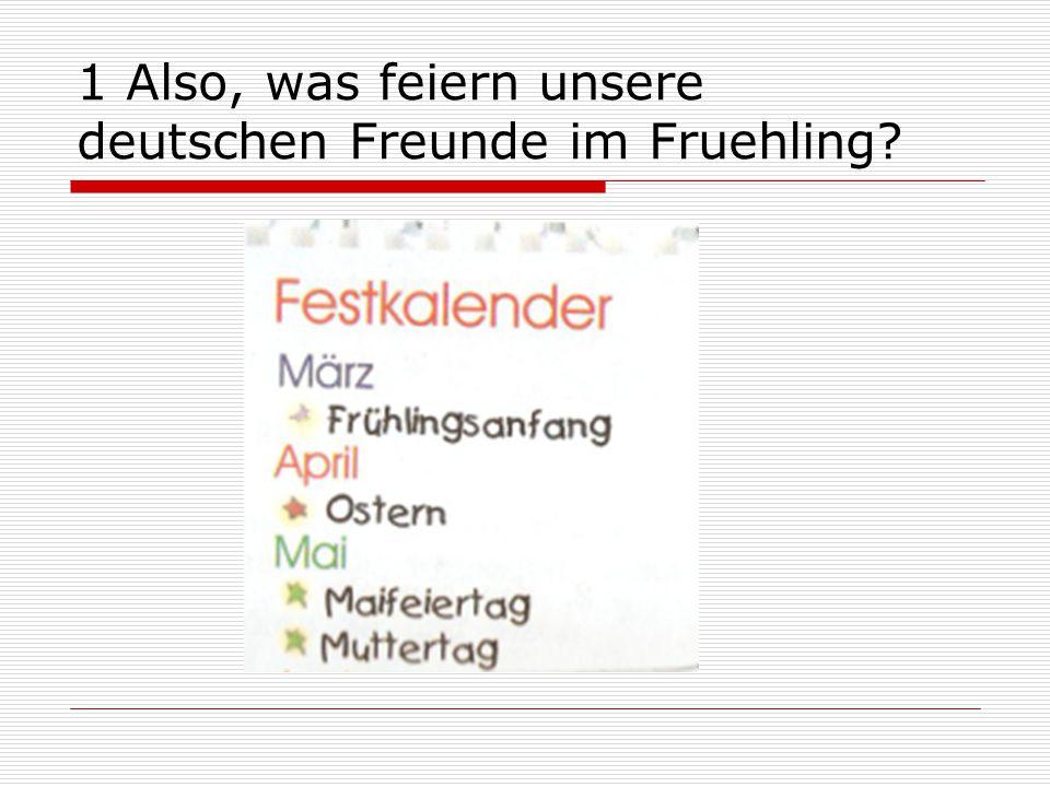 1 Also, was feiern unsere deutschen Freunde im Fruehling?
