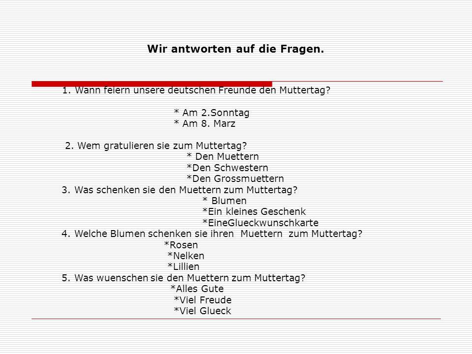 Wir antworten auf die Fragen. 1. Wann feiern unsere deutschen Freunde den Muttertag? * Am 2.Sonntag * Am 8. Marz 2. Wem gratulieren sie zum Muttertag?