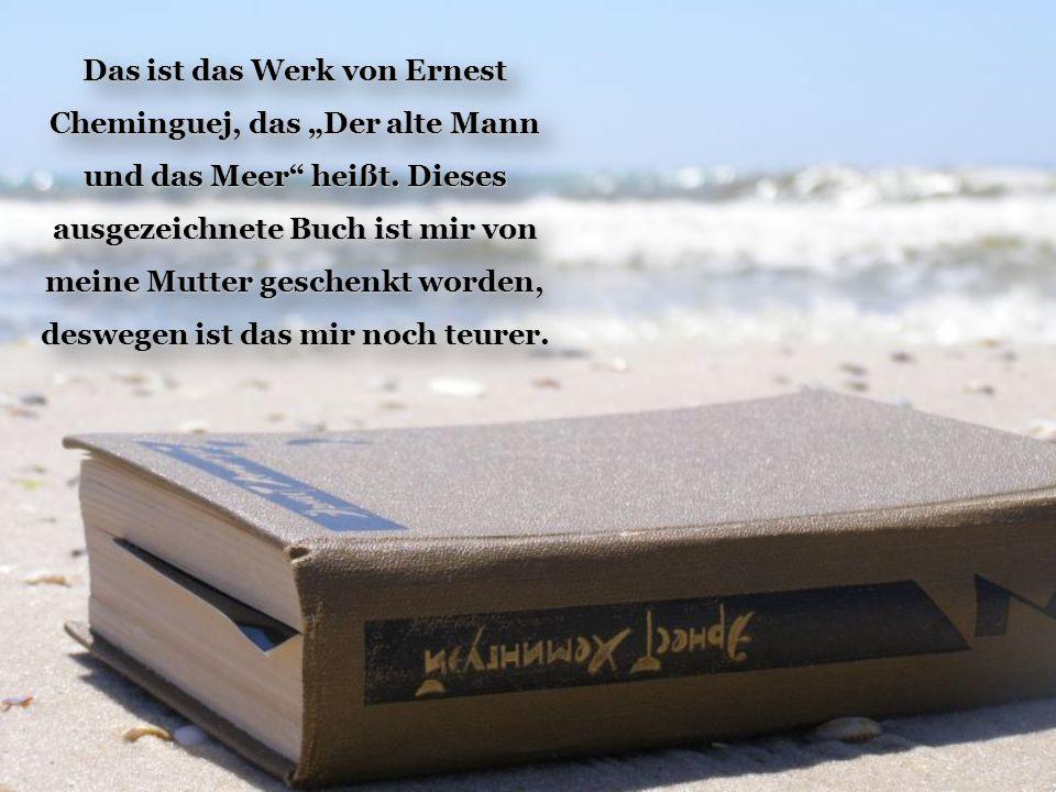 """Das ist das Werk von Ernest Cheminguej, das """"Der alte Mann und das Meer"""" heißt. Dieses ausgezeichnete Buch ist mir von meine Mutter geschenkt worden,"""