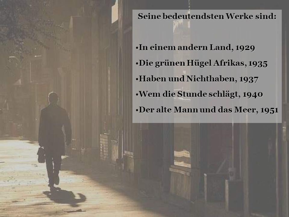 Seine bedeutendsten Werke sind: In einem andern Land, 1929 Die grünen Hügel Afrikas, 1935 Haben und Nichthaben, 1937 Wem die Stunde schlägt, 1940 Der alte Mann und das Meer, 1951