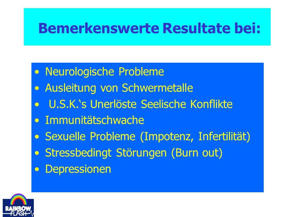 Bemerkenswerte Resultate bei: Neurologische Probleme Ausleitung von Schwermetalle U.S.K.'s Unerlöste Seelische Konflikte Immunitätschwache Sexuelle Pr
