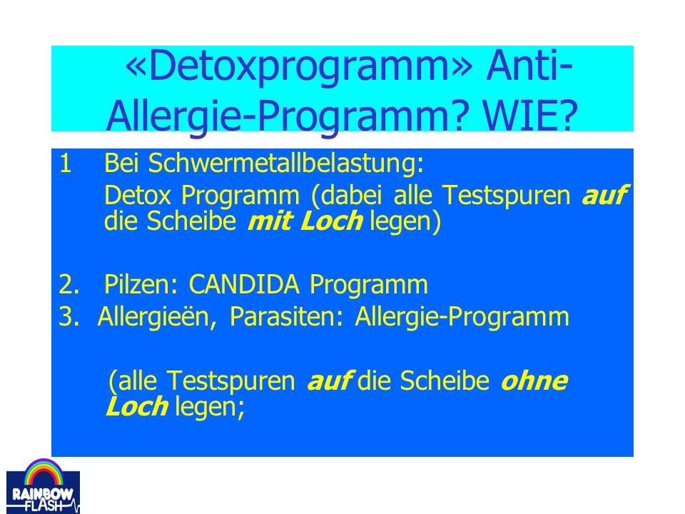 «Detoxprogramm» Anti- Allergie-Programm? WIE? 1Bei Schwermetallbelastung: Detox Programm (dabei alle Testspuren auf die Scheibe mit Loch legen) 2.Pilz