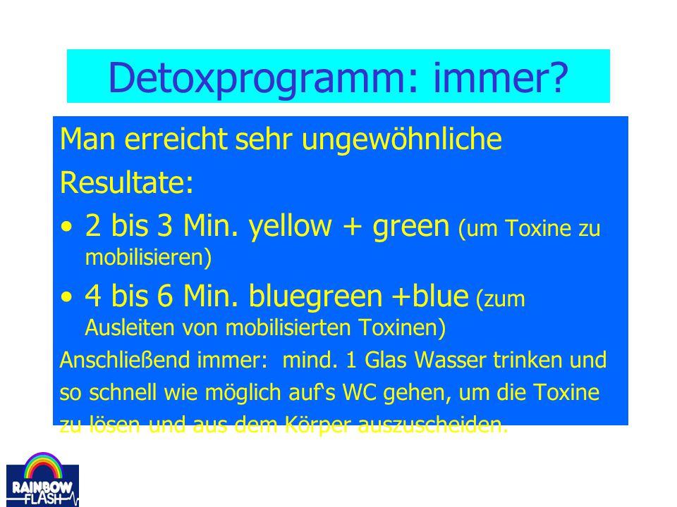 Detoxprogramm: immer? Man erreicht sehr ungewöhnliche Resultate: 2 bis 3 Min. yellow + green (um Toxine zu mobilisieren) 4 bis 6 Min. bluegreen +blue