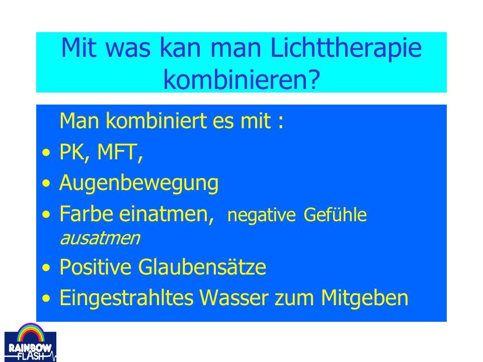 Mit was kan man Lichttherapie kombinieren? Man kombiniert es mit : PK, MFT, Augenbewegung Farbe einatmen, negative Gefühle ausatmen Positive Glaubensä