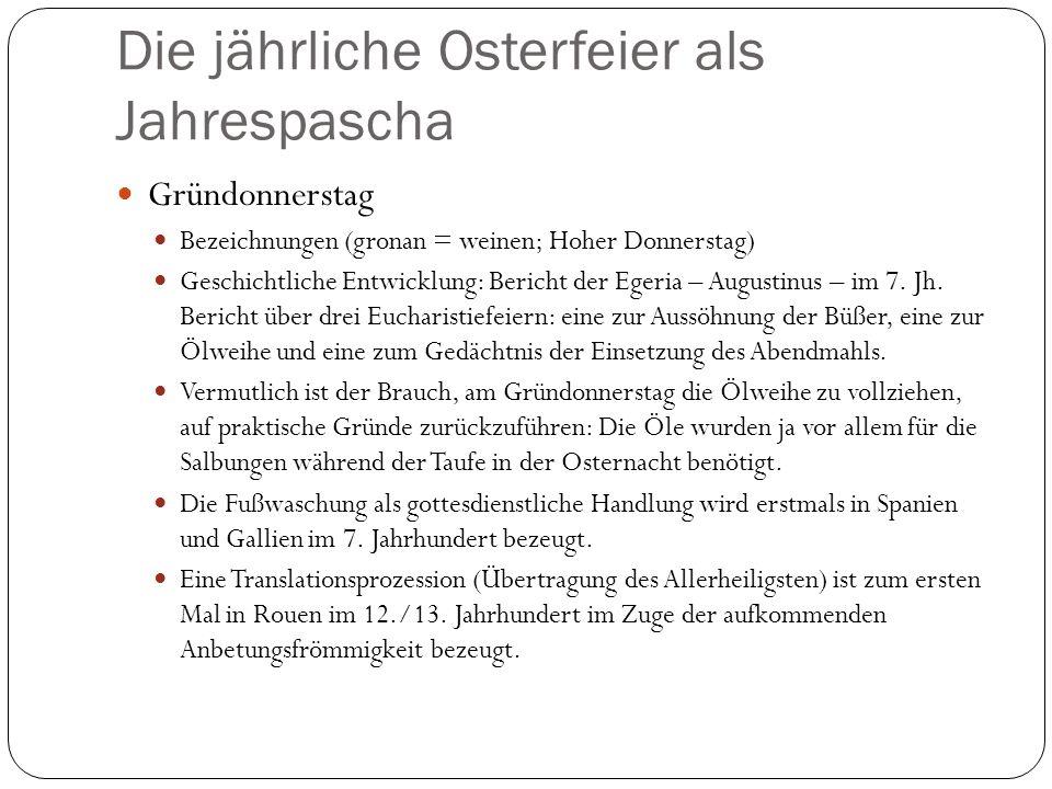 Die jährliche Osterfeier als Jahrespascha Gründonnerstag Bezeichnungen (gronan = weinen; Hoher Donnerstag) Geschichtliche Entwicklung: Bericht der Egeria – Augustinus – im 7.